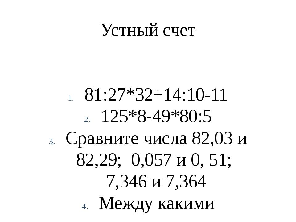 Устный счет 81:27*32+14:10-11 125*8-49*80:5 Сравните числа 82,03 и 82,29; 0,0...