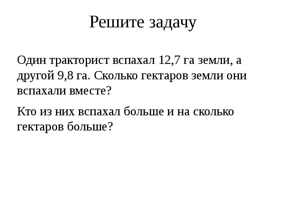 Решите задачу Один тракторист вспахал 12,7 га земли, а другой 9,8 га. Сколько...
