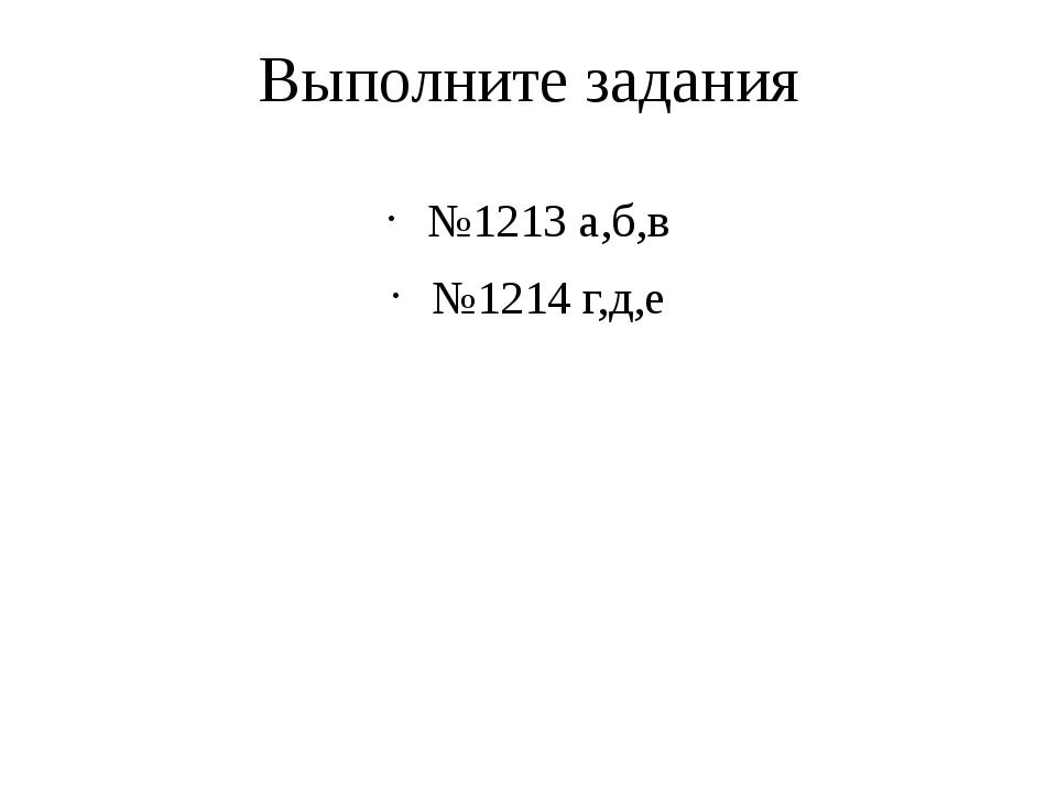 Выполните задания №1213 а,б,в №1214 г,д,е