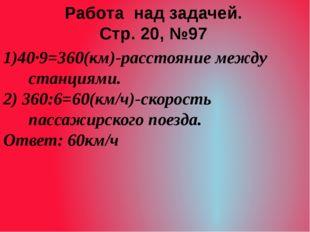 1)40·9=360(км)-расстояние между станциями. 2) 360:6=60(км/ч)-скорость пассажи