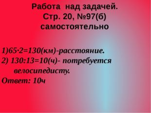 1)65·2=130(км)-расстояние. 2) 130:13=10(ч)- потребуется велосипедисту. Ответ: