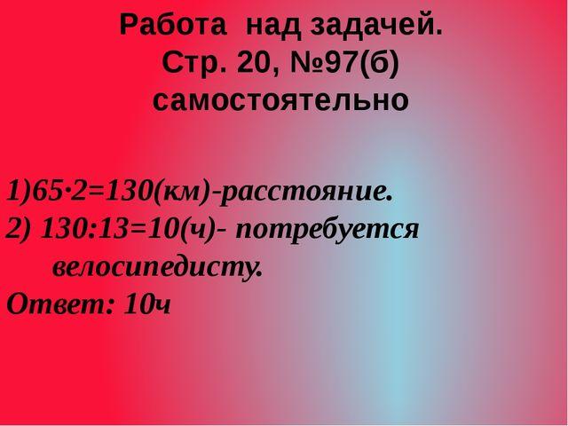 1)65·2=130(км)-расстояние. 2) 130:13=10(ч)- потребуется велосипедисту. Ответ:...