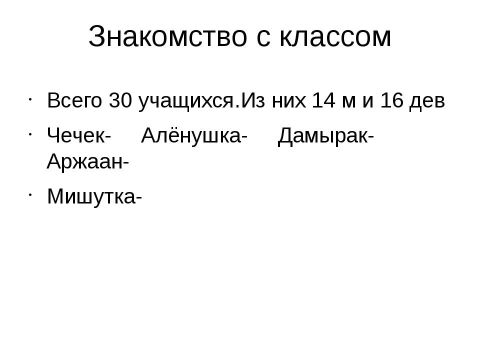 Знакомство с классом Всего 30 учащихся.Из них 14 м и 16 дев Чечек- Алёнушка-...
