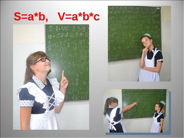 S=a*b, V=a*b*c