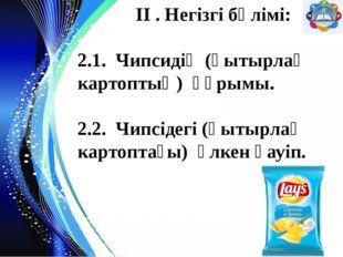 ІІ . Негізгі бөлімі: 2.1. Чипсидің (қытырлақ картоптың) құрымы. 2.2. Чипсіде