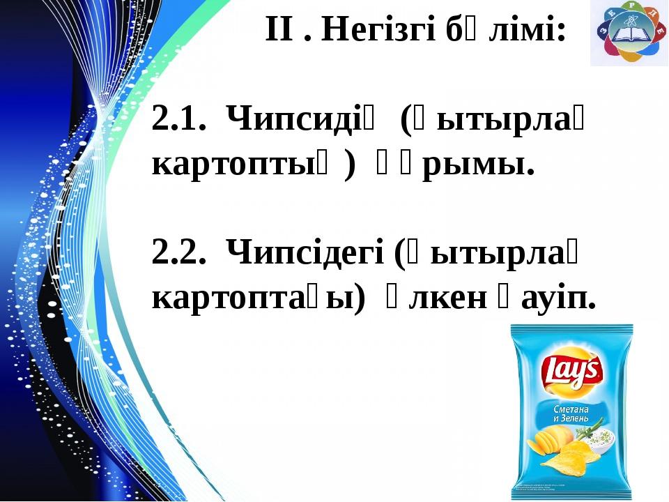 ІІ . Негізгі бөлімі: 2.1. Чипсидің (қытырлақ картоптың) құрымы. 2.2. Чипсіде...