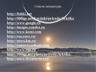Список литературы http://fishki.net http://900igr.net/kartinki/priroda/Arktik