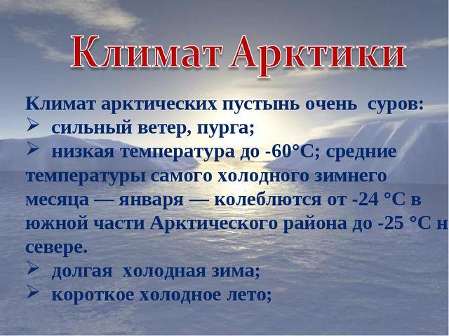 Климат арктических пустынь очень суров: сильный ветер, пурга; низкая температ...