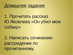 Домашнее задание 1. Прочитать рассказ Ю.Яковлева «Он убил мою собаку» 2. Напи
