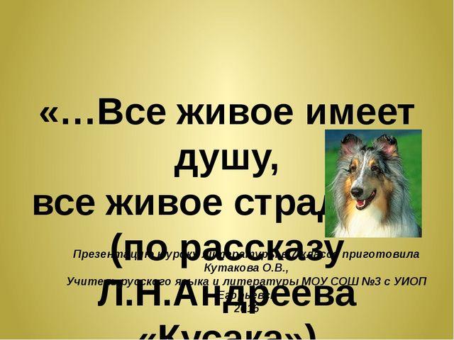«…Все живое имеет душу, все живое страдает» (по рассказу Л.Н.Андреева «Кусак...
