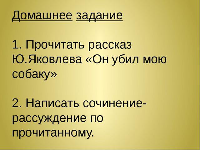 Домашнее задание 1. Прочитать рассказ Ю.Яковлева «Он убил мою собаку» 2. Напи...