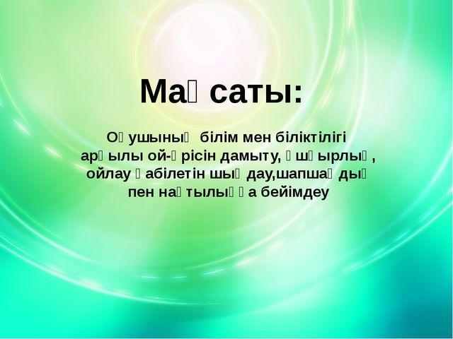 Мақсаты: Оқушының білім мен біліктілігі арқылы ой-өрісін дамыту, ұшқырлық, ой...