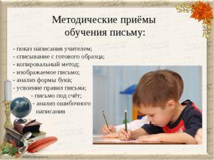 Методические приёмы обучения письму: - показ написания учителем; - списывание