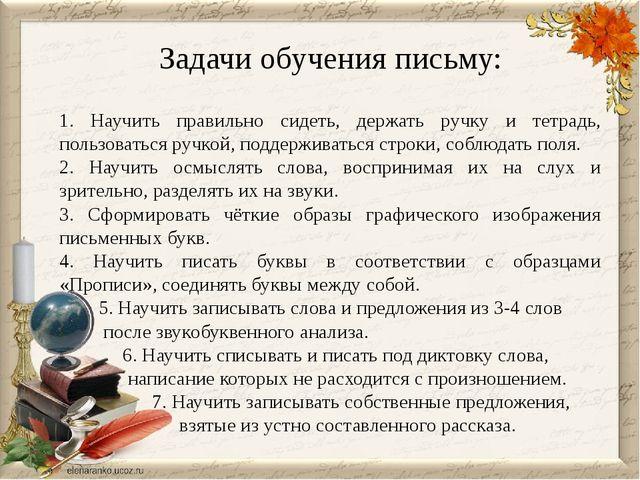 Задачи обучения письму: 1. Научить правильно сидеть, держать ручку и тетрадь...