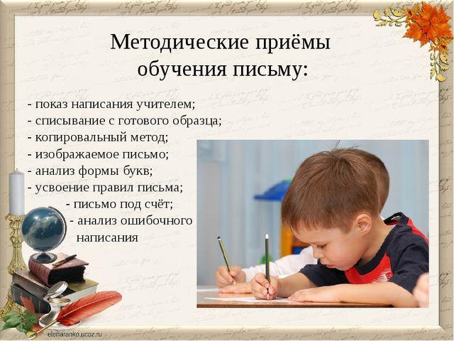 Методические приёмы обучения письму: - показ написания учителем; - списывание...