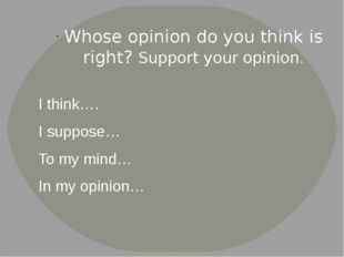 Whose opinion do you think is right? Support your opinion. I think…. I suppos