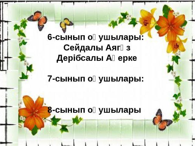 6-сынып оқушылары: Сейдалы Аягөз Дерібсалы Ақерке 7-сынып оқушылары: 8-сынып...