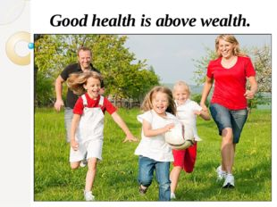Good health is above wealth.
