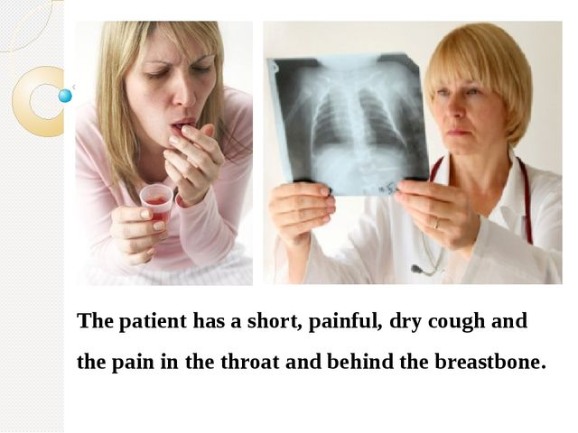 The patient has a short, painful, dry cough and the pain in the throat and b...