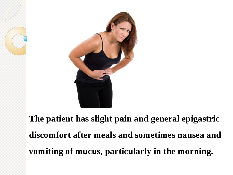 The patient has slight pain and general epigastric discomfort after meals an...