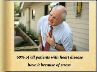 60% of all patients with heart disease have it because of stress.
