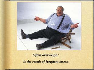 Often overweight is the result of frequent stress.