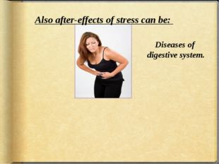 Also after-effects of stress can be: Diseases of digestive system.