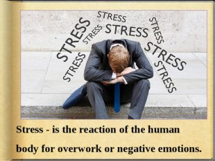 Stress - is the reaction of the human body for overwork or negative emotions.