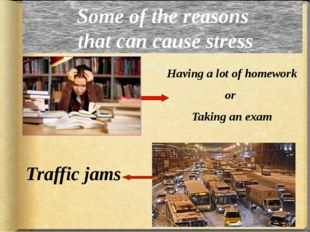 Some of the reasons that can cause stress Having a lot of homework or Taking