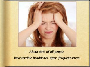 About 40% of all people have terrible headaches after frequent stress.