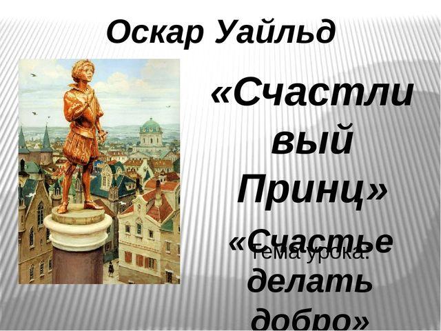 Оскар Уайльд «Счастливый Принц» Тема урока: «Счастье делать добро»