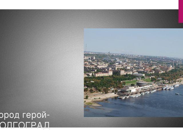 Город герой- ВОЛГОГРАД