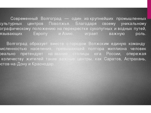 Современный Волгоград — один изкрупнейших промышленных икультурных центров...