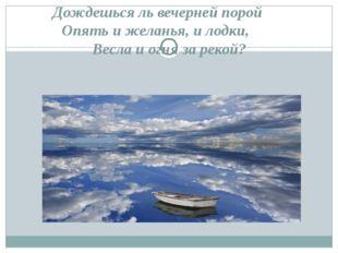 Дождешься ль вечерней порой Опять и желанья, и лодки, Весла и огня за рекой?