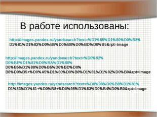 В работе использованы: http://images.yandex.ru/yandsearch?text=%D1%85%D1%80%D