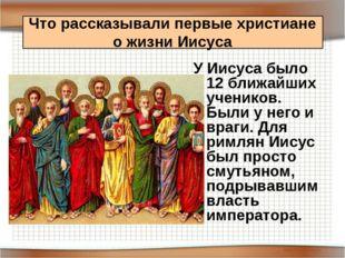 У Иисуса было 12 ближайших учеников. Были у него и враги. Для римлян Иисус бы