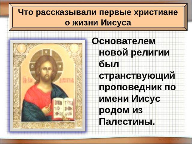 Основателем новой религии был странствующий проповедник по имени Иисус родом...