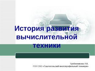 История развития вычислительной техники Гребенникова Л.В. ГОУ СПО «Таштагольс