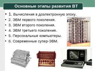 Основные этапы развития ВТ 1. Вычисления в доэлектронную эпоху. 2. ЭВМ первог