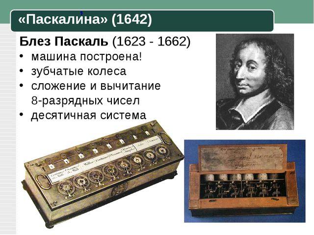 Блез Паскаль (1623 - 1662) машина построена! зубчатые колеса сложение и вычит...