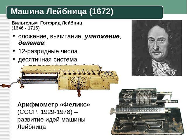 Вильгельм Готфрид Лейбниц (1646 - 1716) сложение, вычитание, умножение, делен...