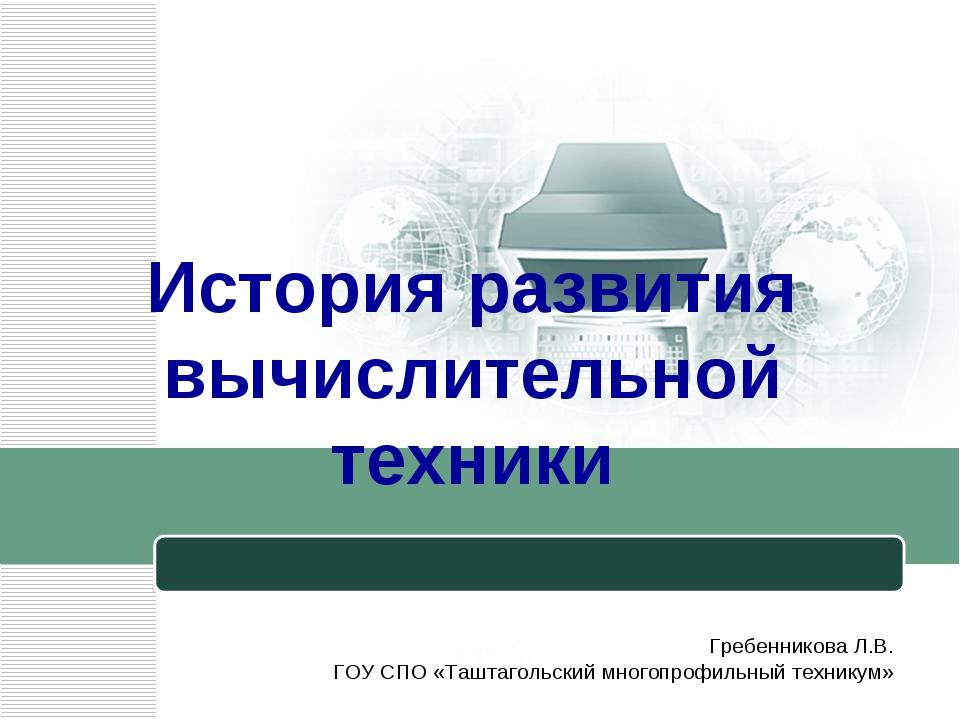 История развития вычислительной техники Гребенникова Л.В. ГОУ СПО «Таштагольс...