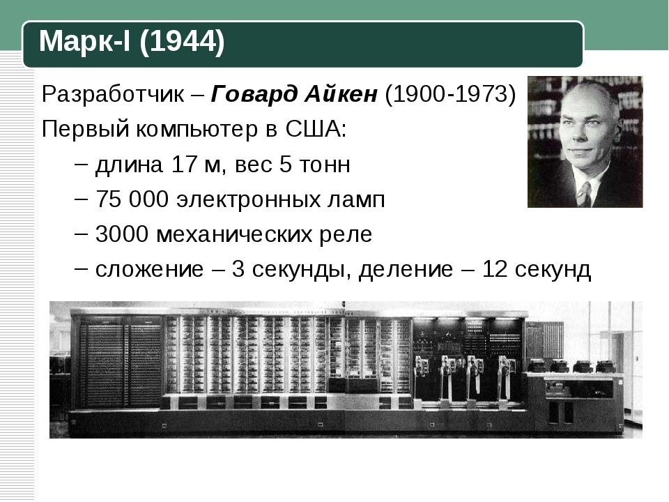 Разработчик – Говард Айкен (1900-1973) Первый компьютер в США: длина 17 м, ве...