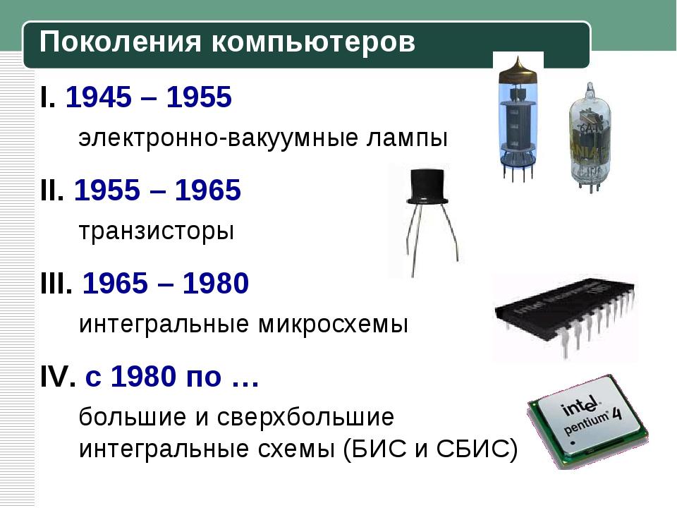 I. 1945 – 1955 электронно-вакуумные лампы II. 1955 – 1965 транзисторы III. 1...