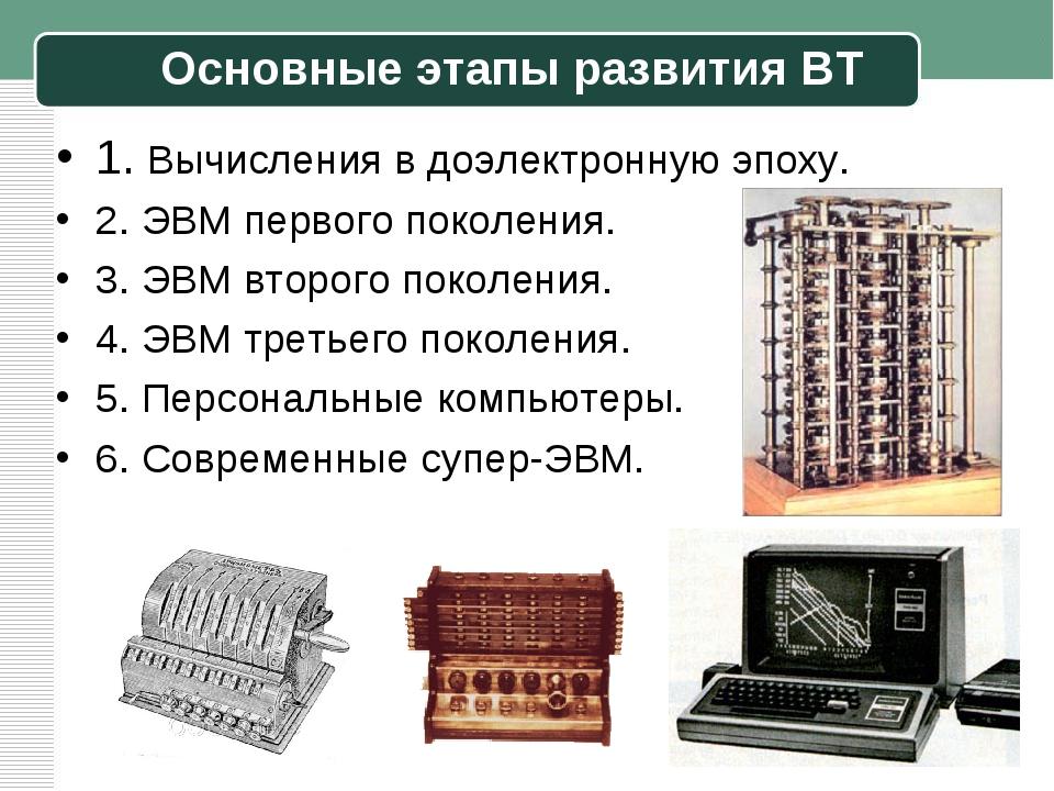 Основные этапы развития ВТ 1. Вычисления в доэлектронную эпоху. 2. ЭВМ первог...