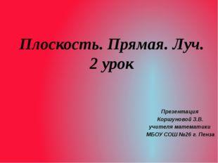 Плоскость. Прямая. Луч. 2 урок Презентация Коршуновой З.В. учителя математики