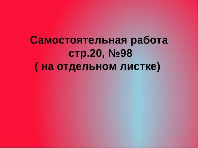 Самостоятельная работа стр.20, №98 ( на отдельном листке)