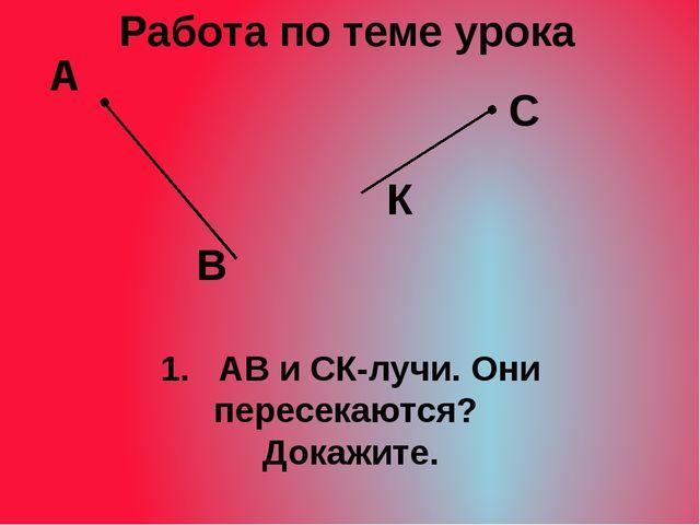 1. АВ и СК-лучи. Они пересекаются? Докажите. Работа по теме урока К В А С