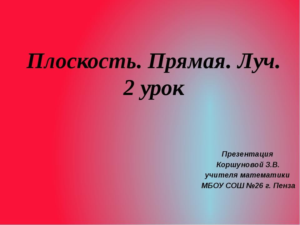 Плоскость. Прямая. Луч. 2 урок Презентация Коршуновой З.В. учителя математики...