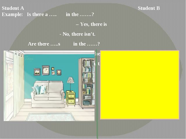 Student A	 Student B	Example: Is there a ….. in the …….? – Yes, there is...